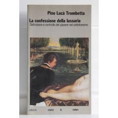 La confessione della lussuria. Definizione e controllo del piacere nel cattolicesimo Lucà Trombetta, Pino